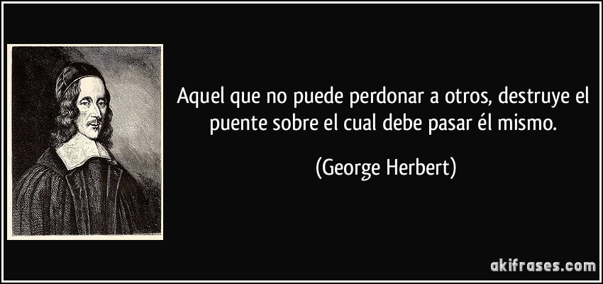 frase-aquel-que-no-puede-perdonar-a-otros-destruye-el-puente-sobre-el-cual-debe-pasar-el-mismo-george-herbert-170252